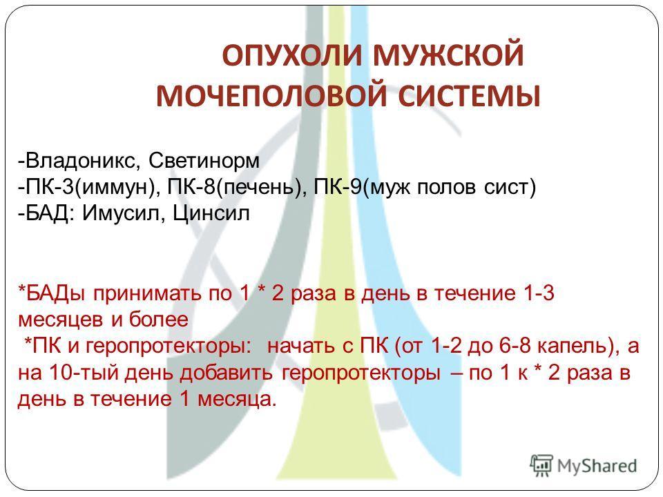 ОПУХОЛИ МУЖСКОЙ МОЧЕПОЛОВОЙ СИСТЕМЫ -Владоникс, Светинорм -ПК-3(иммун), ПК-8(печень), ПК-9(муж полов сист) -БАД: Имусил, Цинсил *БАДы принимать по 1 * 2 раза в день в течение 1-3 месяцев и более *ПК и геропротекторы: начать с ПК (от 1-2 до 6-8 капель