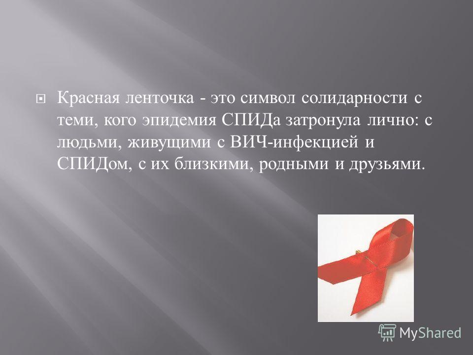 Красная ленточка - это символ солидарности с теми, кого эпидемия СПИДа затронула лично : с людьми, живущими с ВИЧ - инфекцией и СПИДом, с их близкими, родными и друзьями.