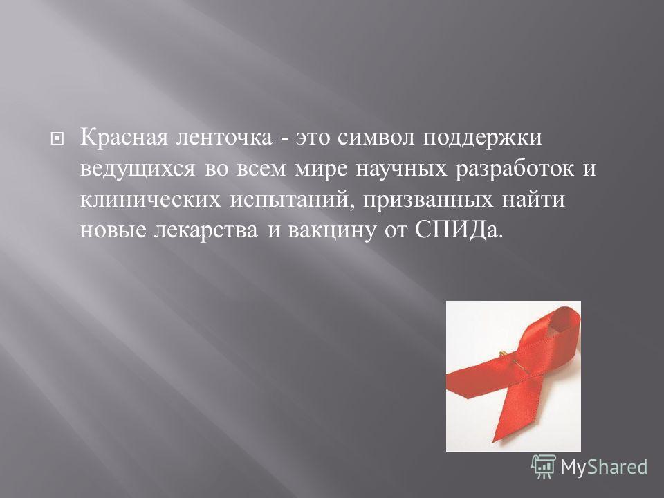 Красная ленточка - это символ поддержки ведущихся во всем мире научных разработок и клинических испытаний, призванных найти новые лекарства и вакцину от СПИДа.
