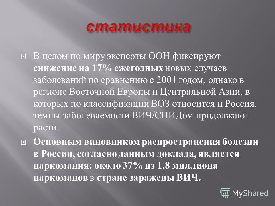 В целом по миру эксперты ООН фиксируют снижение на 17% ежегодных новых случаев заболеваний по сравнению с 2001 годом, однако в регионе Восточной Европы и Центральной Азии, в которых по классификации ВОЗ относится и Россия, темпы заболеваемости ВИЧ /