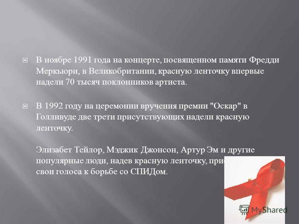 В ноябре 1991 года на концерте, посвященном памяти Фредди Меркьюри, в Великобритании, красную ленточку впервые надели 70 тысяч поклонников артиста. В 1992 году на церемонии вручения премии