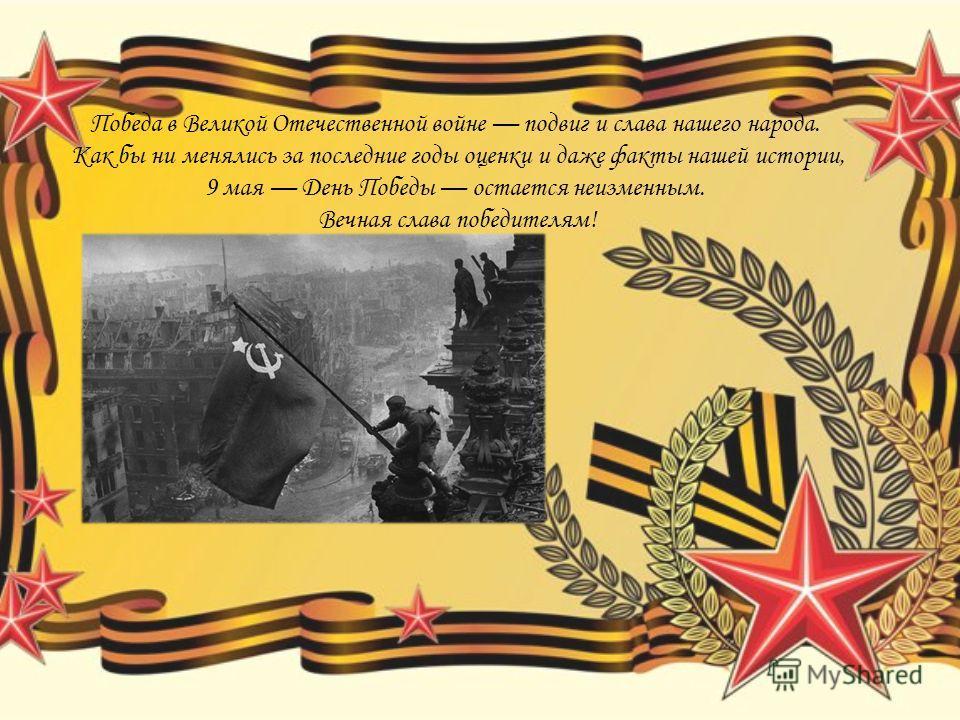 Победа в Великой Отечественной войне подвиг и слава нашего народа. Как бы ни менялись за последние годы оценки и даже факты нашей истории, 9 мая День Победы остается неизменным. Вечная слава победителям!