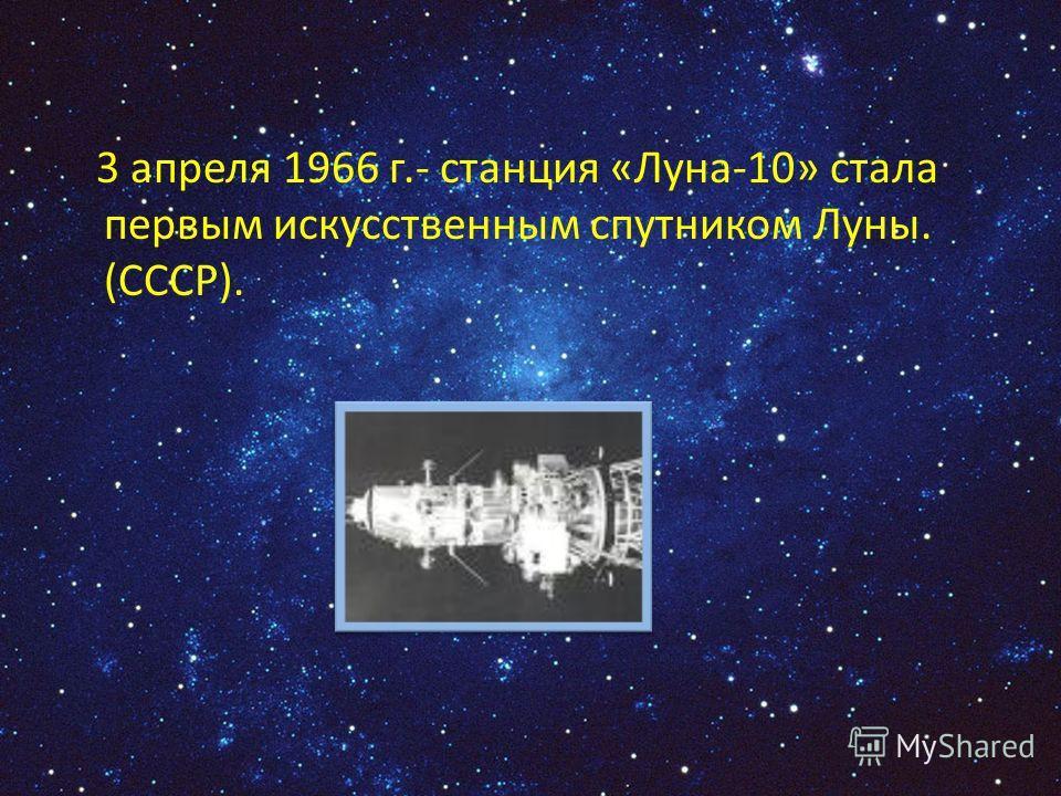 3 апреля 1966 г.- станция «Луна-10» стала первым искусственным спутником Луны. (СССР).