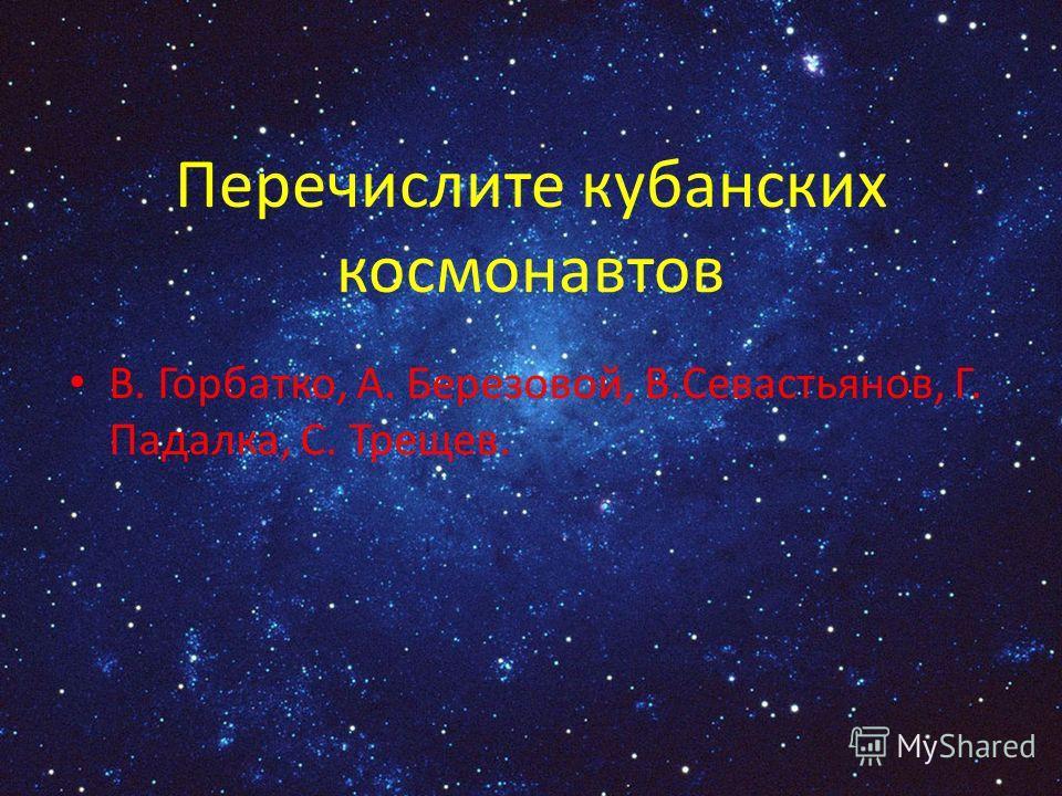 Перечислите кубанских космонавтов В. Горбатко, А. Березовой, В.Севастьянов, Г. Падалка, С. Трещев.