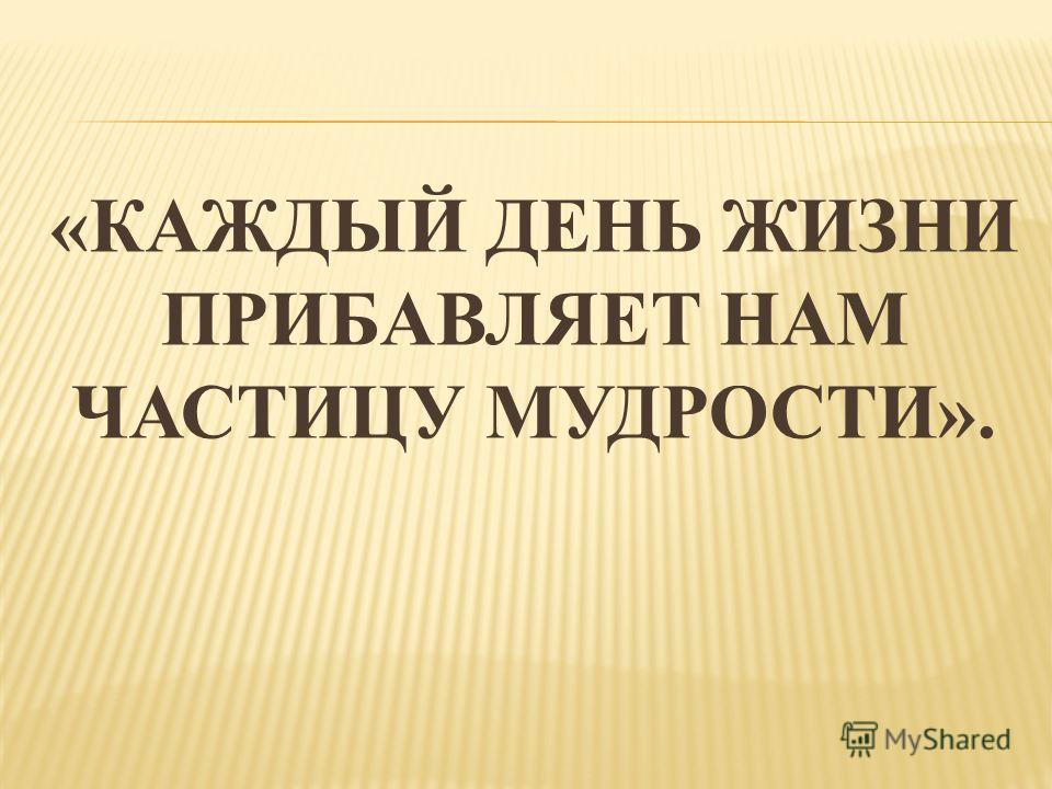 «КАЖДЫЙ ДЕНЬ ЖИЗНИ ПРИБАВЛЯЕТ НАМ ЧАСТИЦУ МУДРОСТИ».