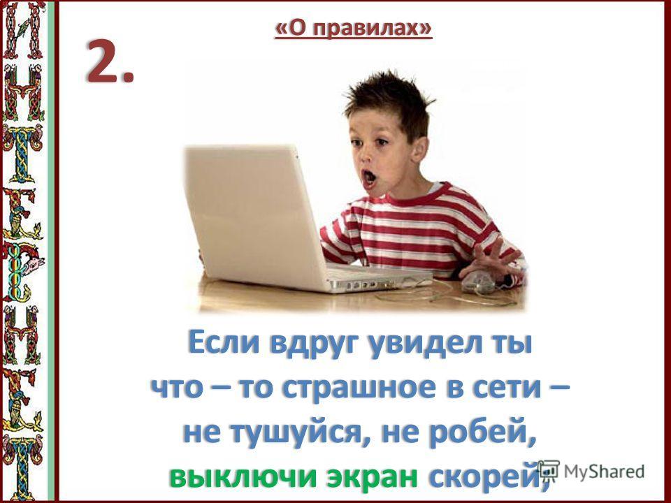Если вдруг увидел ты что – то страшное в сети – не тушуйся, не робей, выключи экран скорей; 2.2.2.2. «О правилах»«О правилах»