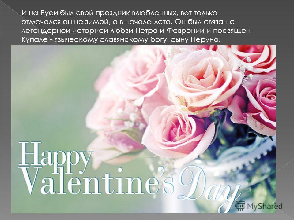 И на Руси был свой праздник влюбленных, вот только отмечался он не зимой, а в начале лета. Он был связан с легендарной историей любви Петра и Февронии и посвящен Купале - языческому славянскому богу, сыну Перуна.