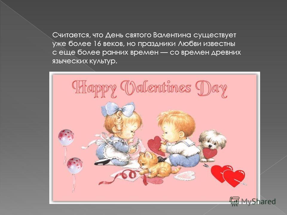 Считается, что День святого Валентина существует уже более 16 веков, но праздники Любви известны с еще более ранних времен со времен древних языческих культур.