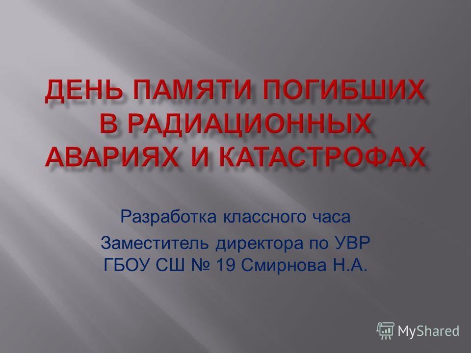 Разработка классного часа Заместитель директора по УВР ГБОУ СШ 19 Смирнова Н.А.