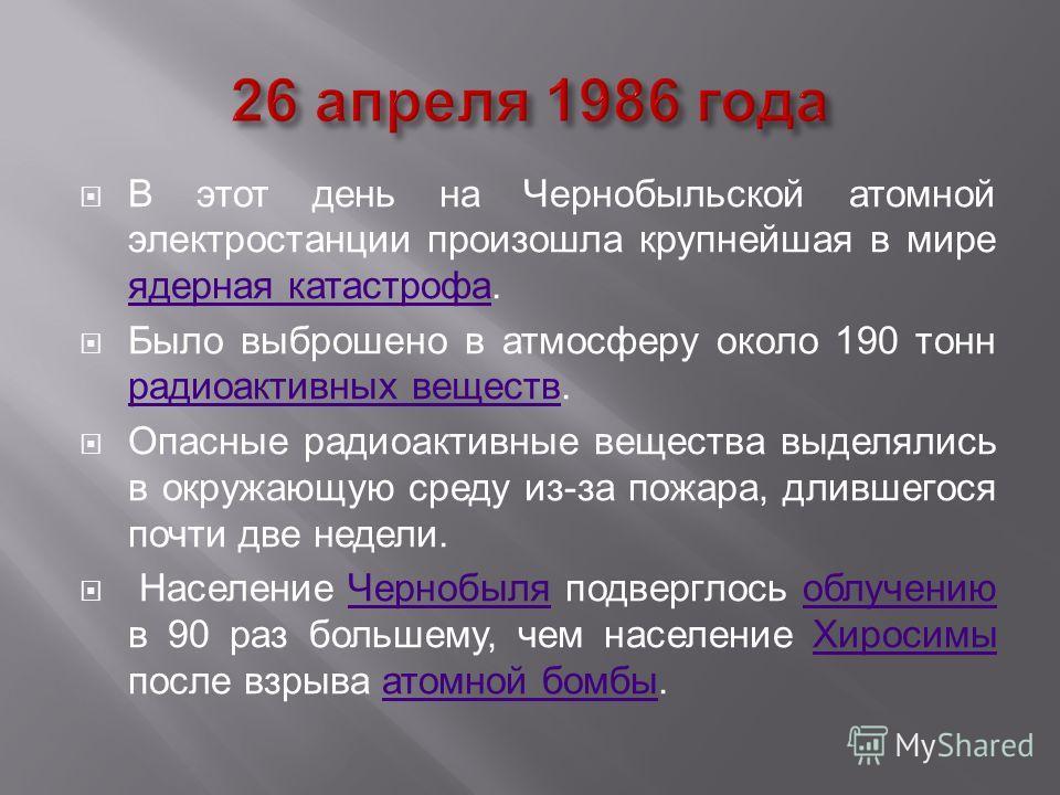 В этот день на Чернобыльской атомной электростанции произошла крупнейшая в мире ядерная катастрофа. ядерная катастрофа Было выброшено в атмосферу около 190 тонн радиоактивных веществ. радиоактивных веществ Опасные радиоактивные вещества выделялись в