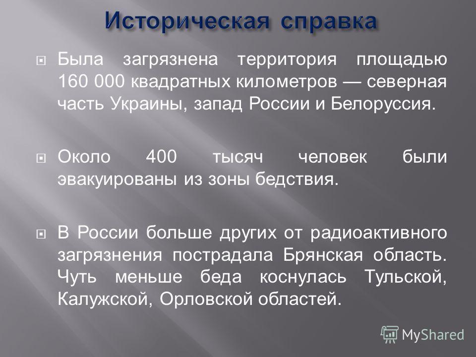 Была загрязнена территория площадью 160 000 квадратных километров северная часть Украины, запад России и Белоруссия. Около 400 тысяч человек были эвакуированы из зоны бедствия. В России больше других от радиоактивного загрязнения пострадала Брянская