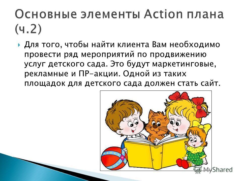 Для того, чтобы найти клиента Вам необходимо провести ряд мероприятий по продвижению услуг детского сада. Это будут маркетинговые, рекламные и ПР-акции. Одной из таких площадок для детского сада должен стать сайт.