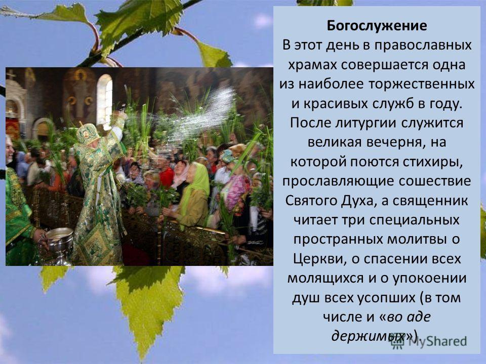 Богослужение В этот день в православных храмах совершается одна из наиболее торжественных и красивых служб в году. После литургии служится великая вечерня, на которой поются стихиры, прославляющие сошествие Святого Духа, а священник читает три специа