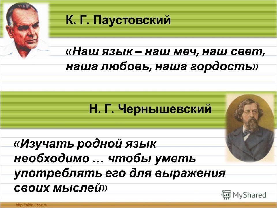 К. Г. Паустовский « Наш язык – наш меч, наш свет, наша любовь, наша гордость » Н. Г. Чернышевский « Изучать родной язык необходимо … чтобы уметь употреблять его для выражения своих мыслей »