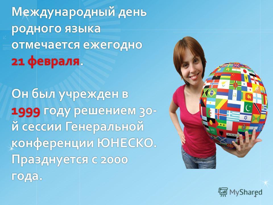 Международный день родного языка отмечается ежегодно 21 февраля. Он был учрежден в 1999 году решением 30- й сессии Генеральной конференции ЮНЕСКО. Празднуется с 2000 года. 4