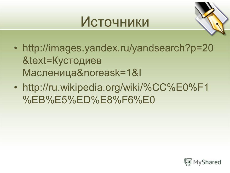 Источники http://images.yandex.ru/yandsearch?p=20 &text=Кустодиев Масленица&noreask=1&I http://ru.wikipedia.org/wiki/%CC%E0%F1 %EB%E5%ED%E8%F6%E0
