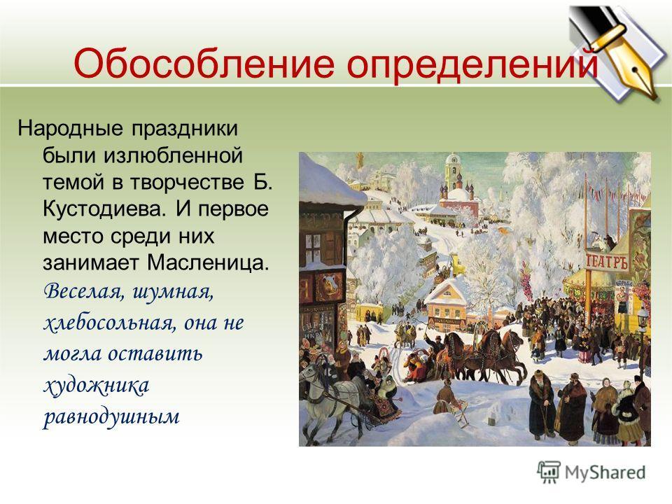 Обособление определений Народные праздники были излюбленной темой в творчестве Б. Кустодиева. И первое место среди них занимает Масленица. Веселая, шумная, хлебосольная, она не могла оставить художника равнодушным