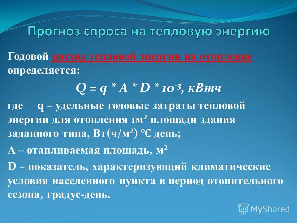 Годовой расход тепловой энергии на отопление определяется: Q = q * A * D * 10 -3, кВтч где q – удельные годовые затраты тепловой энергии для отопления 1 м ² площади здания заданного типа, Вт ( ч / м ²) день; A – отапливаемая площадь, м ² D – показате