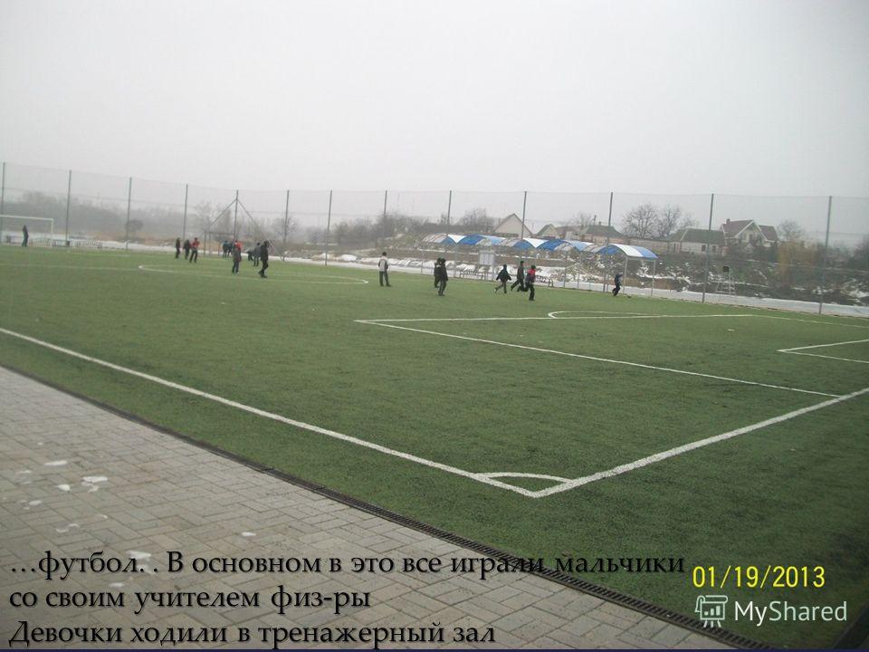 …футбол.. В основном в это все играли мальчики со своим учителем физ-ры Девочки ходили в тренажерный зал