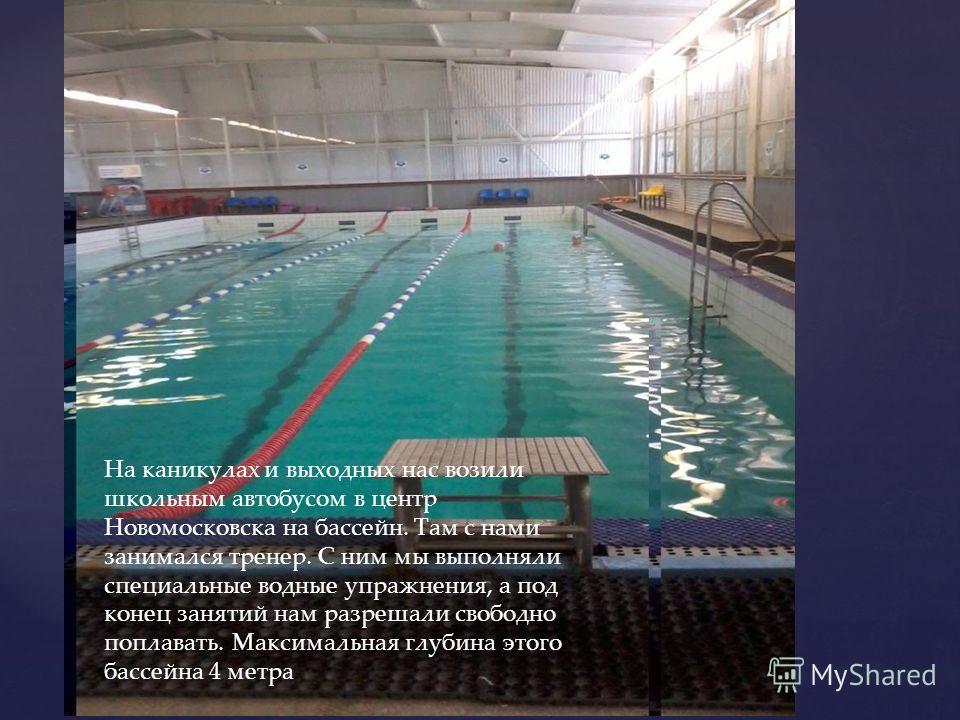 На каникулах и выходных нас возили школьным автобусом в центр Новомосковска на бассейн. Там с нами занимался тренер. С ним мы выполняли специальные водные упражнения, а под конец занятий нам разрешали свободно поплавать. Максимальная глубина этого ба