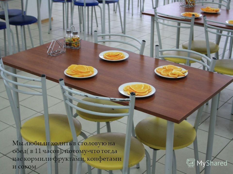 Мы любили ходить в столовую на обед( в 11 часов), потому-что тогда нас кормили фруктами, конфетами и соком
