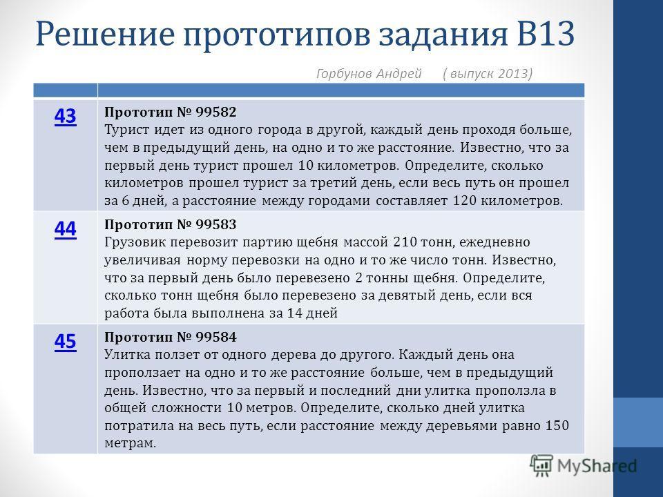 Решение прототипов задания В13 Горбунов Андрей ( выпуск 2013) 43 Прототип 99582 Турист идет из одного города в другой, каждый день проходя больше, чем в предыдущий день, на одно и то же расстояние. Известно, что за первый день турист прошел 10 киломе
