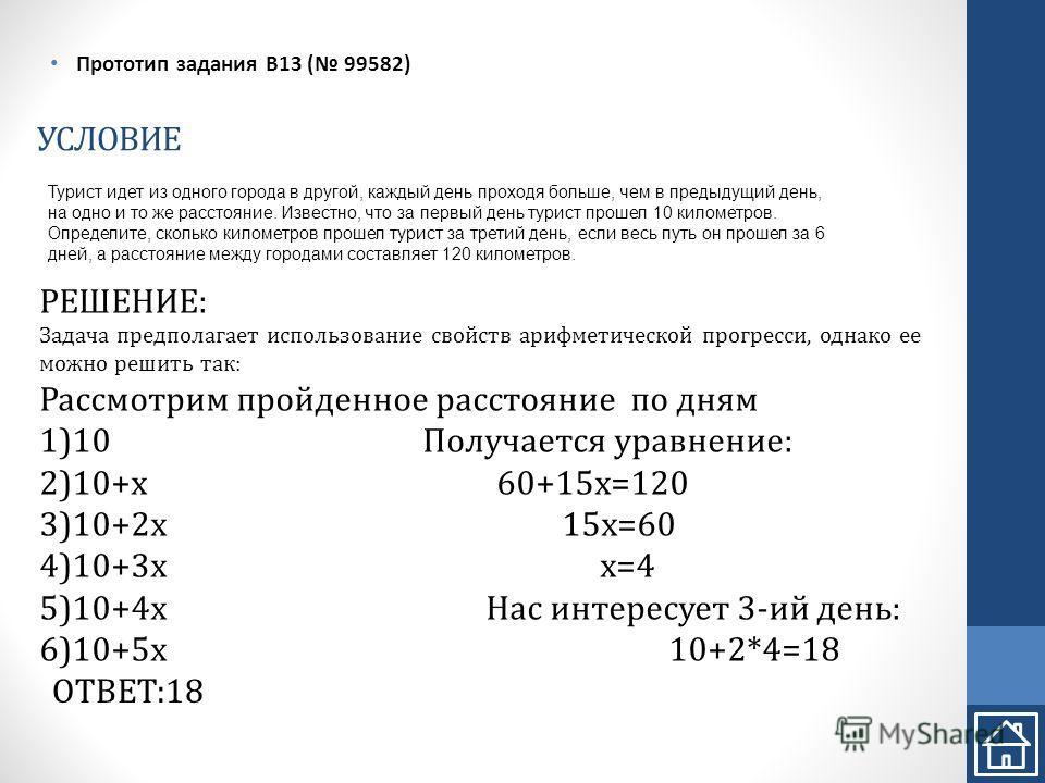 УСЛОВИЕ Прототип задания B13 ( 99582) РЕШЕНИЕ: Задача предполагает использование свойств арифметической прогресси, однако ее можно решить так: Рассмотрим пройденное расстояние по дням 1)10 Получается уравнение: 2)10+x 60+15x=120 3)10+2x 15x=60 4)10+3