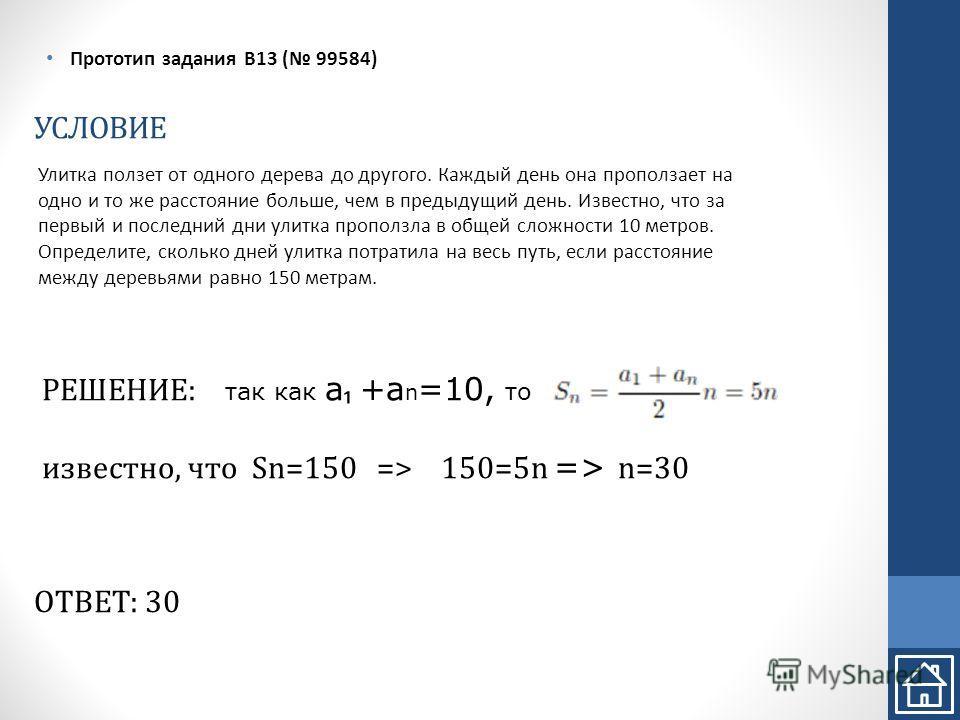 УСЛОВИЕ Прототип задания B13 ( 99584) РЕШЕНИЕ: так как a +a n =10, то известно, что Sn=150 => 150=5n => n=30 ОТВЕТ: 30 Улитка ползет от одного дерева до другого. Каждый день она проползает на одно и то же расстояние больше, чем в предыдущий день. Изв