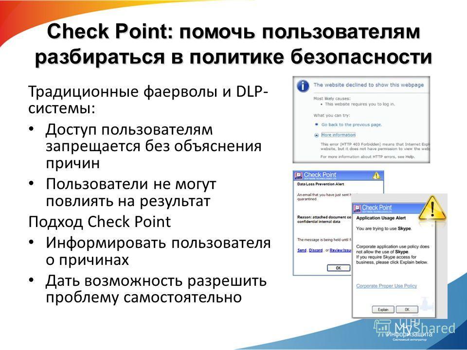 Check Point: помочь пользователям разбираться в политике безопасности Традиционные фаерволы и DLP- системы: Доступ пользователям запрещается без объяснения причин Пользователи не могут повлиять на результат Подход Check Point Информировать пользовате