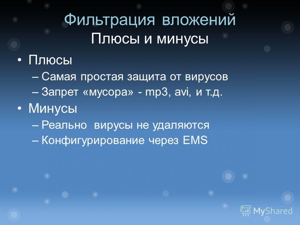 Фильтрация вложений Плюсы и минусы Плюсы –Самая простая защита от вирусов –Запрет «мусора» - mp3, avi, и т.д. Минусы –Реально вирусы не удаляются –Конфигурирование через EMS