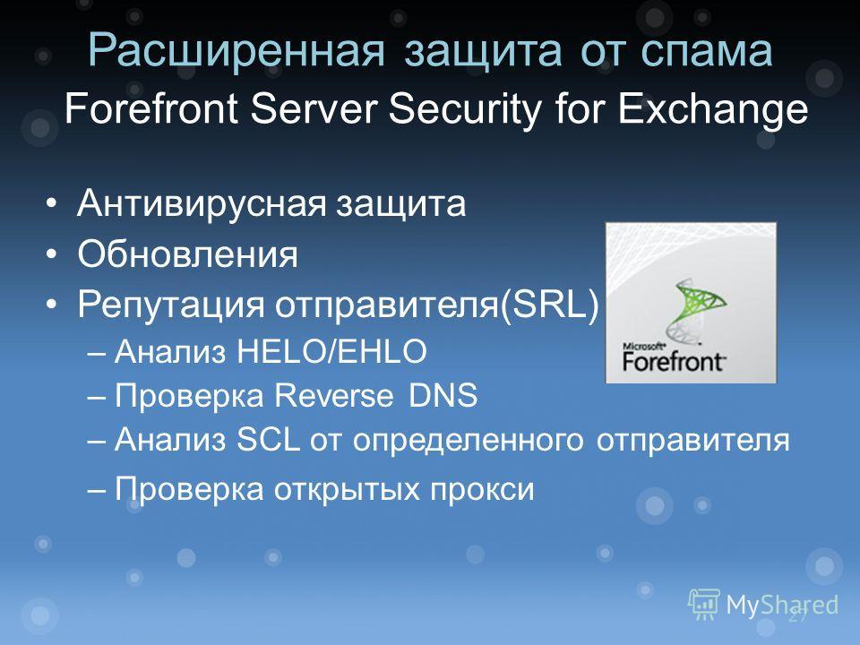 Расширенная защита от спама Forefront Server Security for Exchange Антивирусная защита Обновления Репутация отправителя(SRL) –Анализ HELO/EHLO –Проверка Reverse DNS –Анализ SCL от определенного отправителя –Проверка открытых прокси 27
