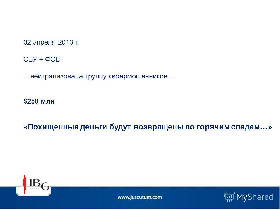 02 апреля 2013 г. СБУ + ФСБ …нейтрализовала группу кибермошенников… $250 млн «Похищенные деньги будут возвращены по горячим следам…»