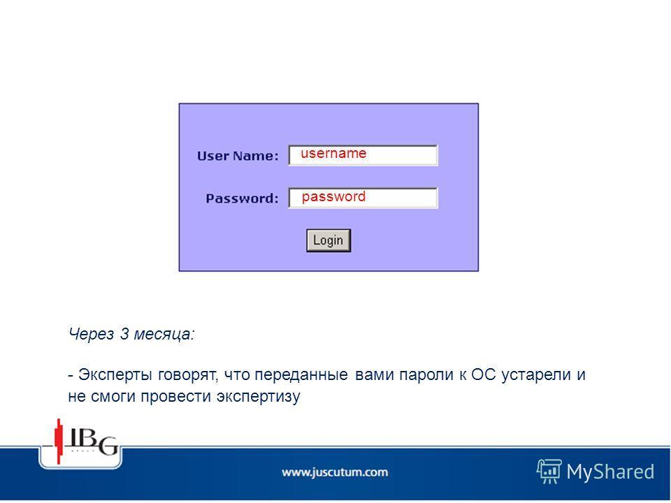 username password Через 3 месяца: - Эксперты говорят, что переданные вами пароли к ОС устарели и не смоги провести экспертизу