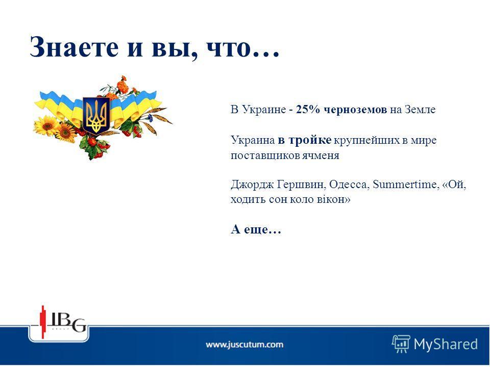 Знаете и вы, что… В Украине - 25% черноземов на Земле Украина в тройке крупнейших в мире поставщиков ячменя Джордж Гершвин, Одесса, Summertime, «Ой, ходить сон коло вікон» А еще…