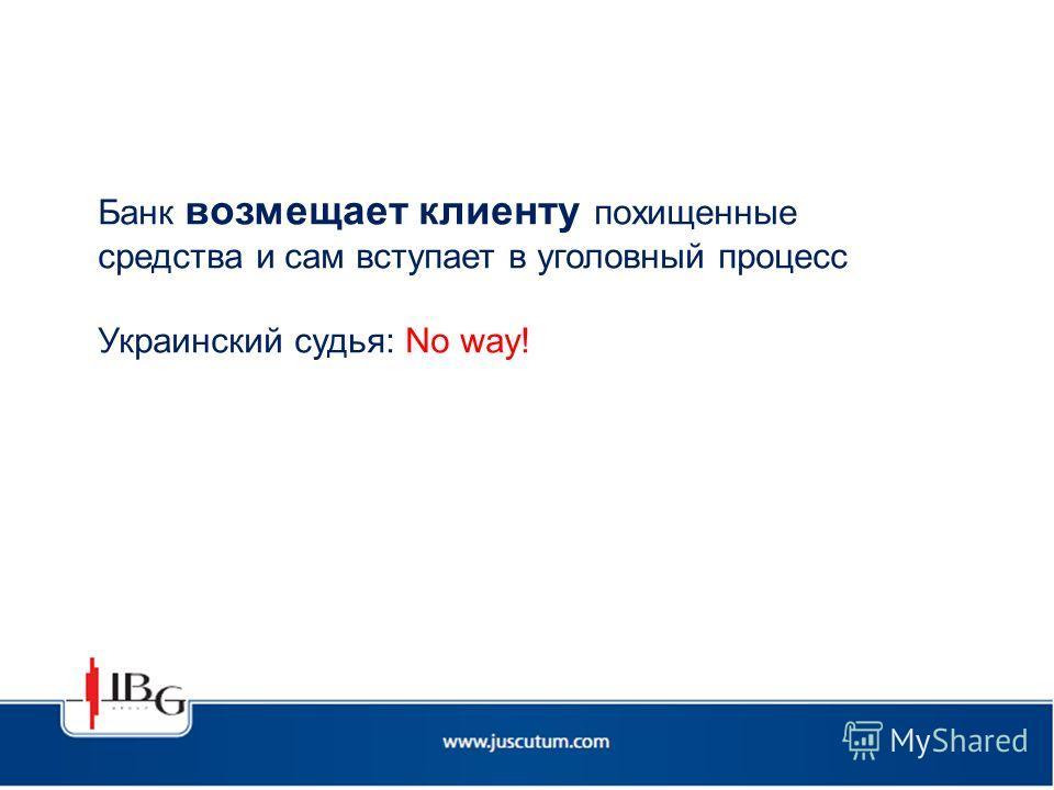 Банк возмещает клиенту похищенные средства и сам вступает в уголовный процесс Украинский судья: No way!