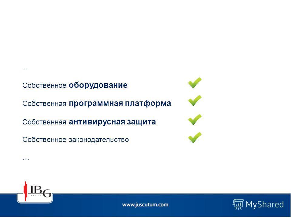 … Собственное оборудование Собственная программная платформа Собственная антивирусная защита Собственное законодательство …
