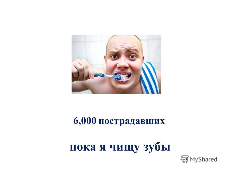6,000 пострадавших пока я чищу зубы