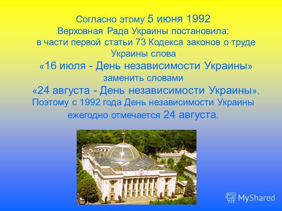 Согласно этому 5 июня 1992 Верховная Рада Украины постановила: в части первой статьи 73 Кодекса законов о труде Украины слова « 16 июля - День независимости Украины » заменить словами « 24 августа - День независимости Украины ». Поэтому с 1992 года Д