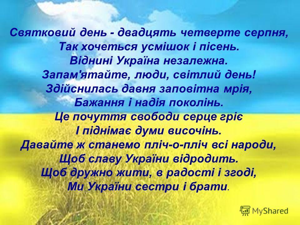 Святковий день - двадцять четверте серпня, Так хочеться усмішок і пісень. Віднині Україна незалежна. Запам'ятайте, люди, світлий день! Здійснилась давня заповітна мрія, Бажання і надія поколінь. Це почуття свободи серце гріє І піднімає думи височінь.
