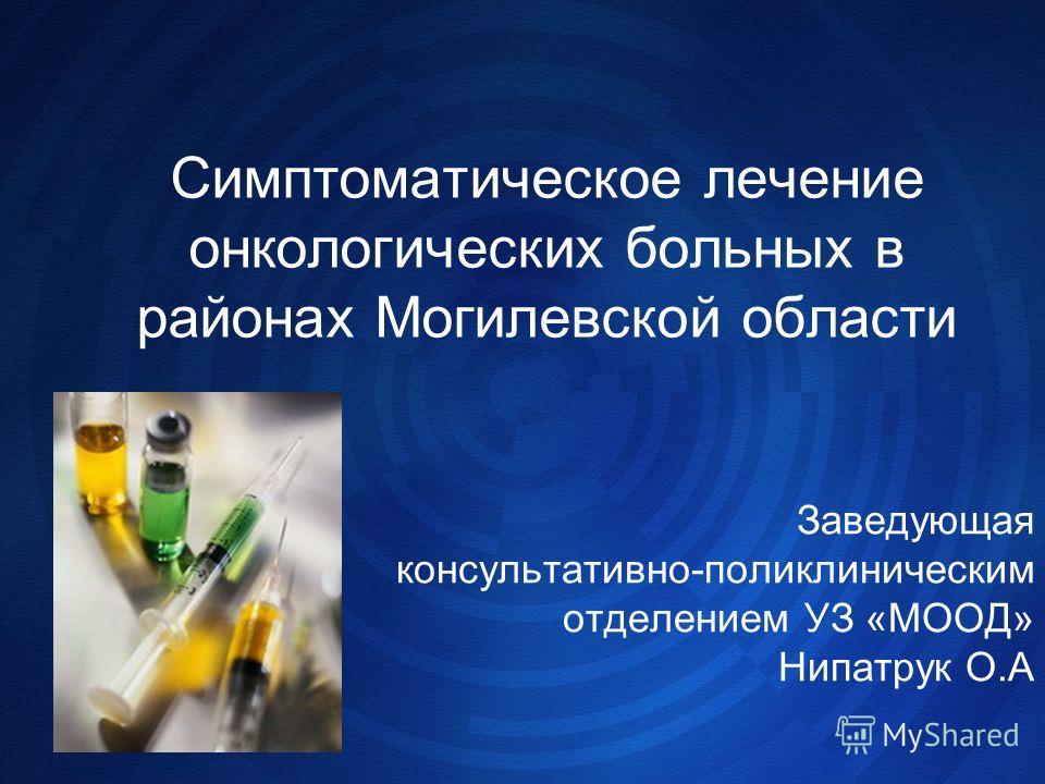 Симптоматическое лечение онкологических больных в районах Могилевской области Заведующая консультативно-поликлиническим отделением УЗ «МООД» Нипатрук О.А