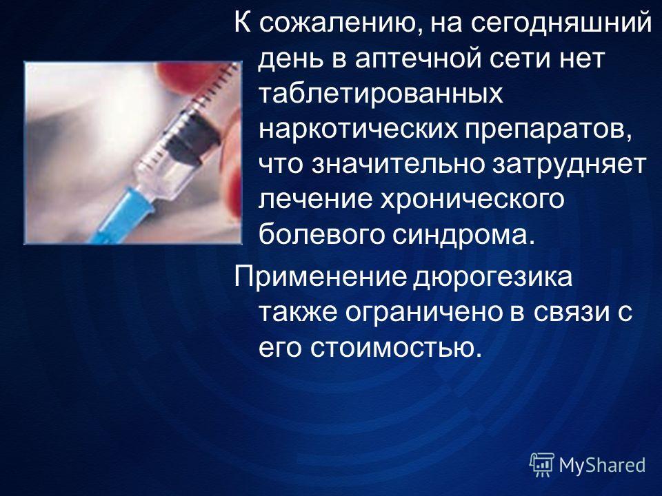 К сожалению, на сегодняшний день в аптечной сети нет таблетированных наркотических препаратов, что значительно затрудняет лечение хронического болевого синдрома. Применение дюрогезика также ограничено в связи с его стоимостью.