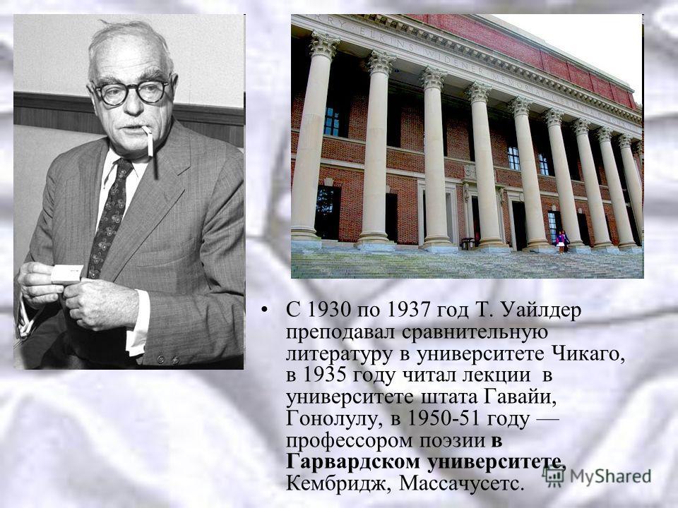 С 1930 по 1937 год Т. Уайлдер преподавал сравнительную литературу в университете Чикаго, в 1935 году читал лекции в университете штата Гавайи, Гонолулу, в 1950-51 году профессором поэзии в Гарвардском университете, Кембридж, Массачусетс.