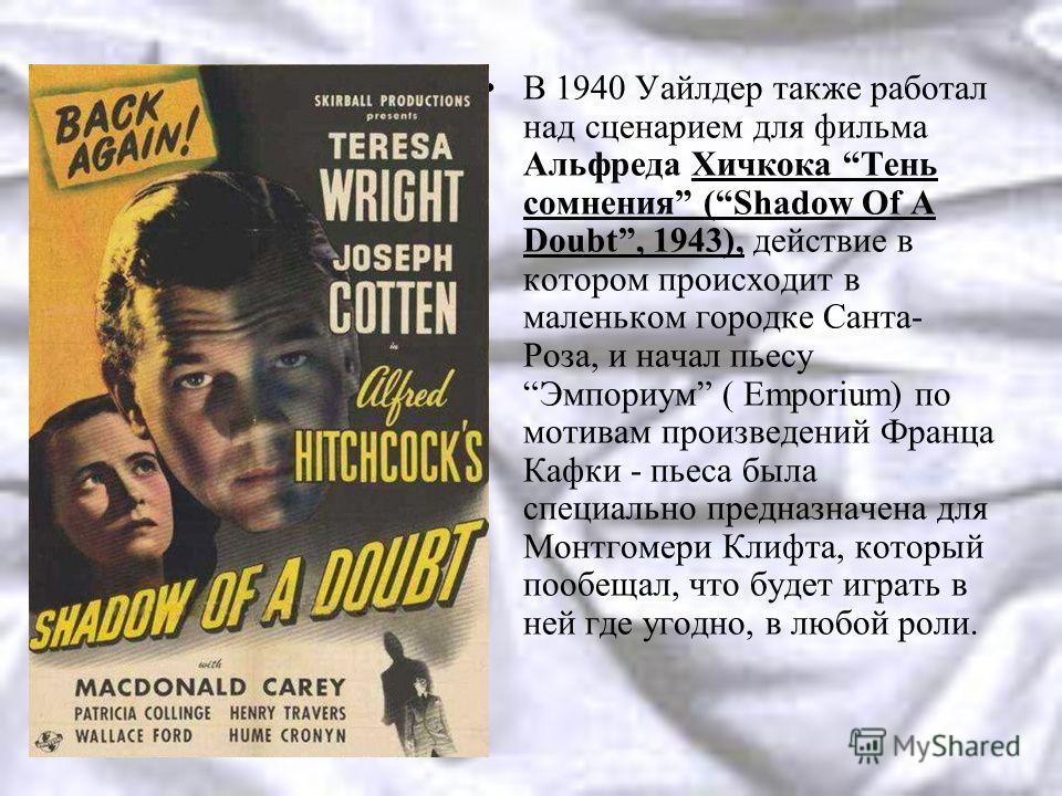 В 1940 Уайлдер также работал над сценарием для фильма Альфреда Хичкока Тень сомнения (Shadow Of A Doubt, 1943), действие в котором происходит в маленьком городке Санта- Роза, и начал пьесу Эмпориум ( Emporium) по мотивам произведений Франца Кафки - п