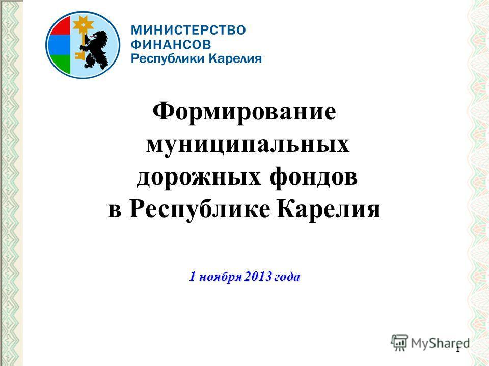Формирование муниципальных дорожных фондов в Республике Карелия 1 ноября 2013 года 1