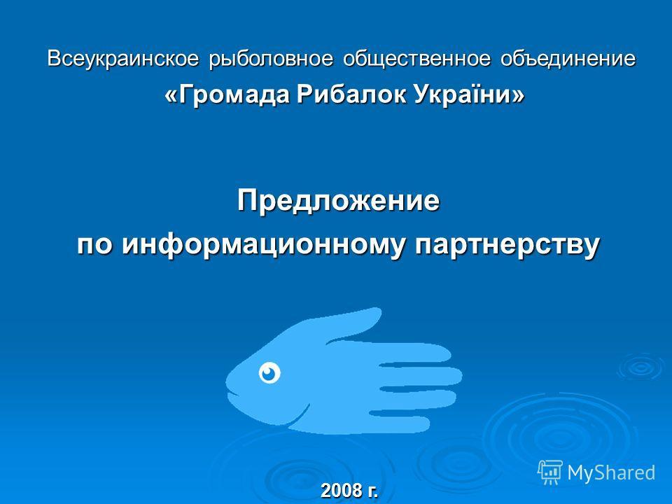 Предложение по информационному партнерству 2008 г. Всеукраинское рыболовное общественное объединение «Громада Рибалок України» «Громада Рибалок України»