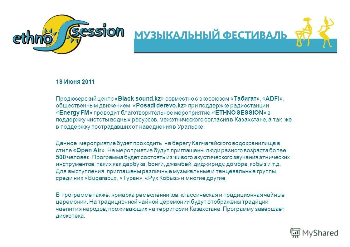 18 Июня 2011 Продюсерский центр «Black sound.kz» совместно с экосоюзом «Табигат», «ADFI», общественным движением «Posadi derevo.kz» при поддержке радиостанции «Energy FM» проводит благотворительное мероприятие «ETHNO SESSION» в поддержку чистоты водн