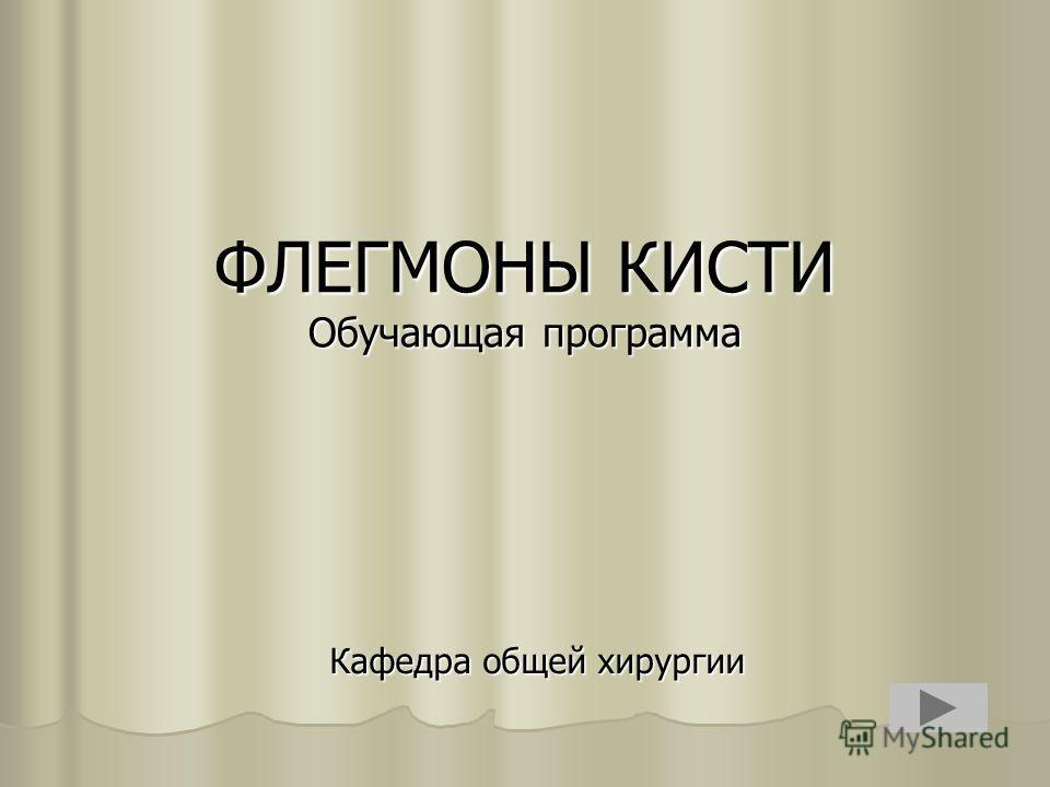 ФЛЕГМОНЫ КИСТИ Обучающая программа Кафедра общей хирургии