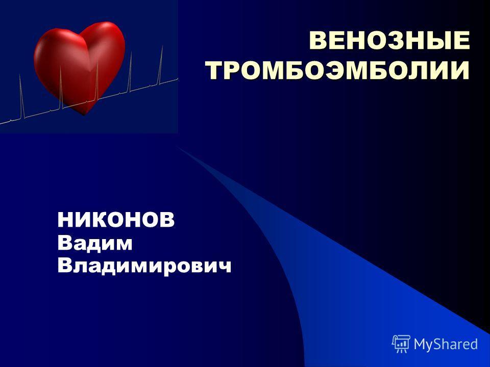ВЕНОЗНЫЕ ТРОМБОЭМБОЛИИ НИКОНОВ Вадим Владимирович