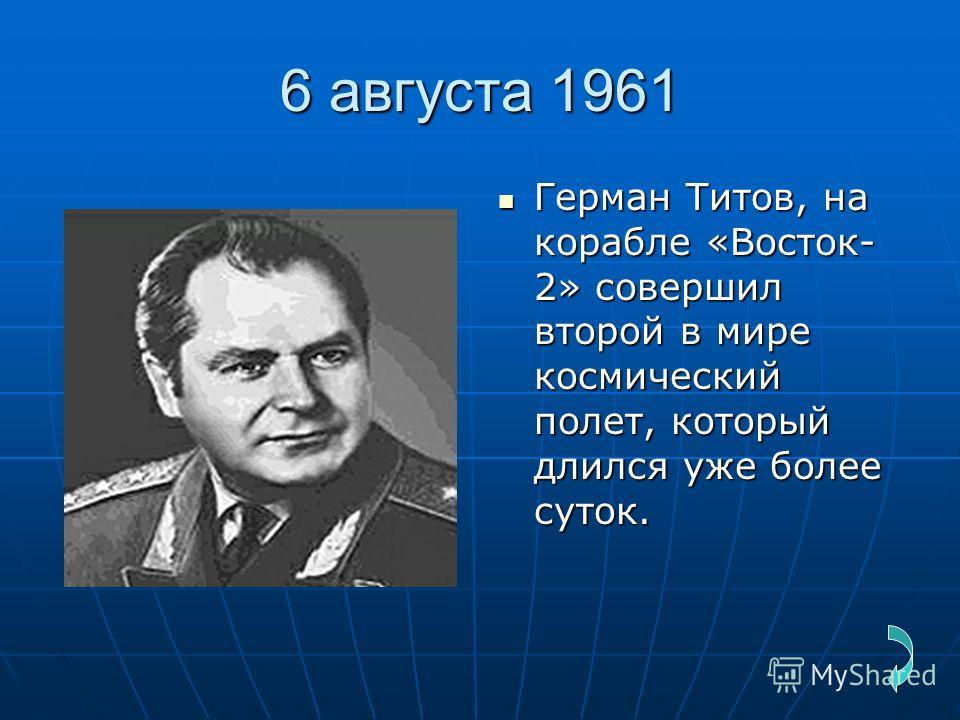 6 августа 1961 Герман Титов, на корабле «Восток- 2» совершил второй в мире космический полет, который длился уже более суток. Герман Титов, на корабле «Восток- 2» совершил второй в мире космический полет, который длился уже более суток.