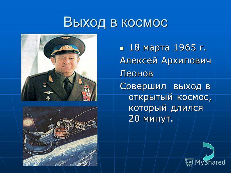 Выход в космос 18 марта 1965 г. 18 марта 1965 г. Алексей Архипович Леонов Совершил выход в открытый космос, который длился 20 минут.